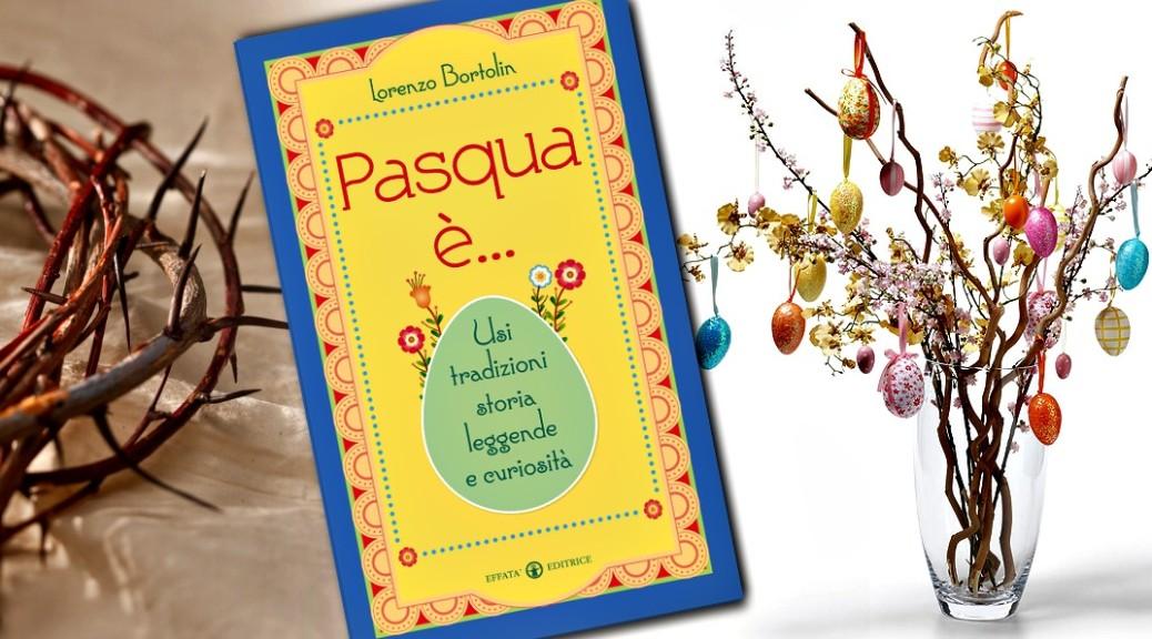 Pasqua è... usi, tradizioni, storia, leggende e curiosità Lorenzo Bortolin Effatà Editrice