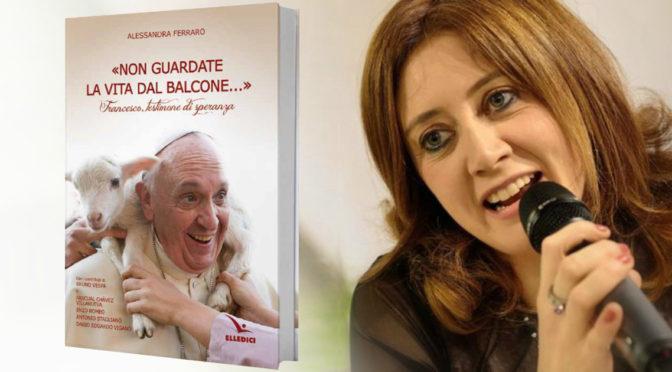"""""""Non guardate la vita dal balcone!"""". Non il solito libro su Papa Francesco..."""